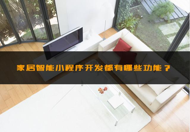 家居智能小程序开发都有哪些功能?