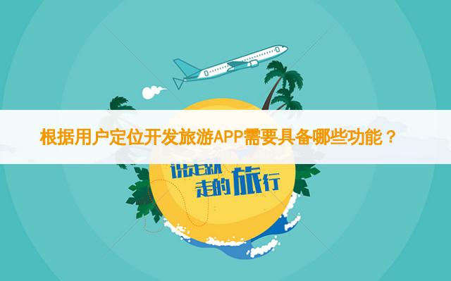 根据用户定位开发旅游APP需要具备哪些功能?