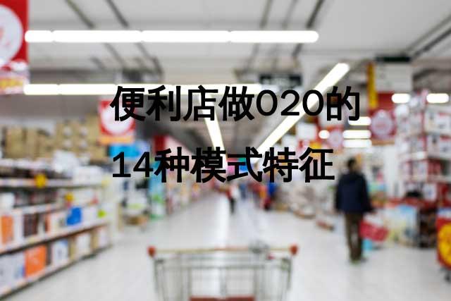 全面了解便利店做O2O的14种模式特征